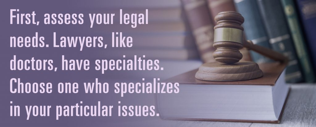 First, assess your legal needs. Lawyers, like doctors, have specialties. Choose one who specializes  in your particular issues.