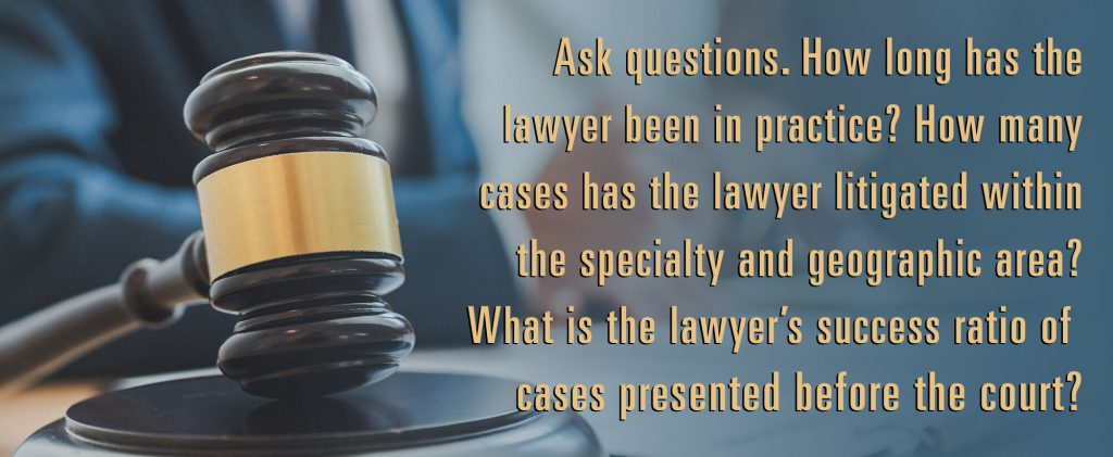 Ask questions.How long has the lawyer been in practice? How many cases has the lawyer litigated within the specialty and geographic area? What is the lawyer's success ratio of cases presented before the court?