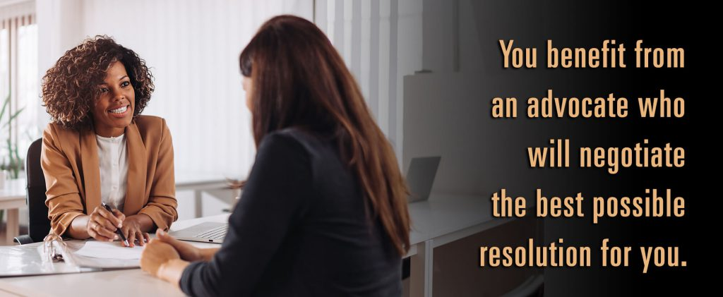 You benefit from an advocate who will negotiate the best possible resolution for you.