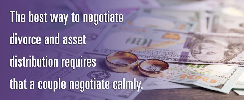 The best way to negotiate divorce and asset distribution requires that a couple negotiate calmly.