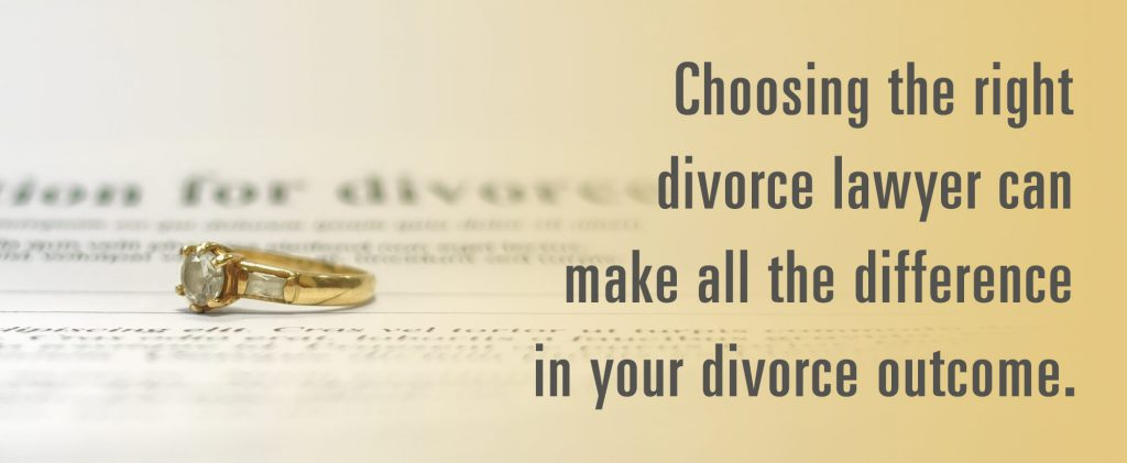 Choosing the right divorce lawyer can make all the difference in your divorce outcome.