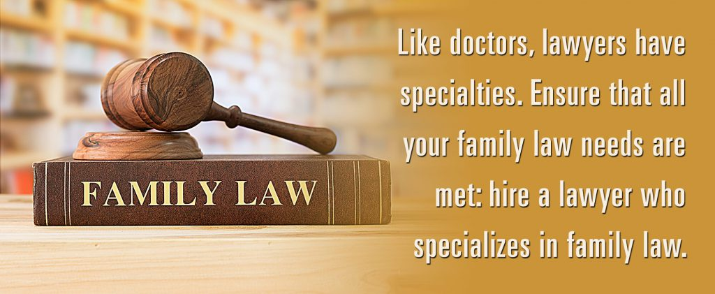 Like doctors, lawyers have specialties. Ensure that all your family law needs are met: hire a lawyer who specialized in family law.