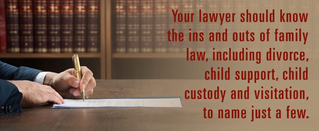 Your lawyer should know the ins and outs of family law, including divorce, child support, child custody and visitation, to name just a few.