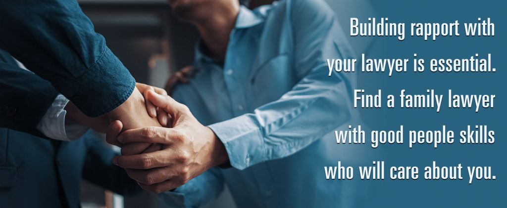 Building rapport with your lawyer is essential. Find a family lawyer with good people skills who will care about you.