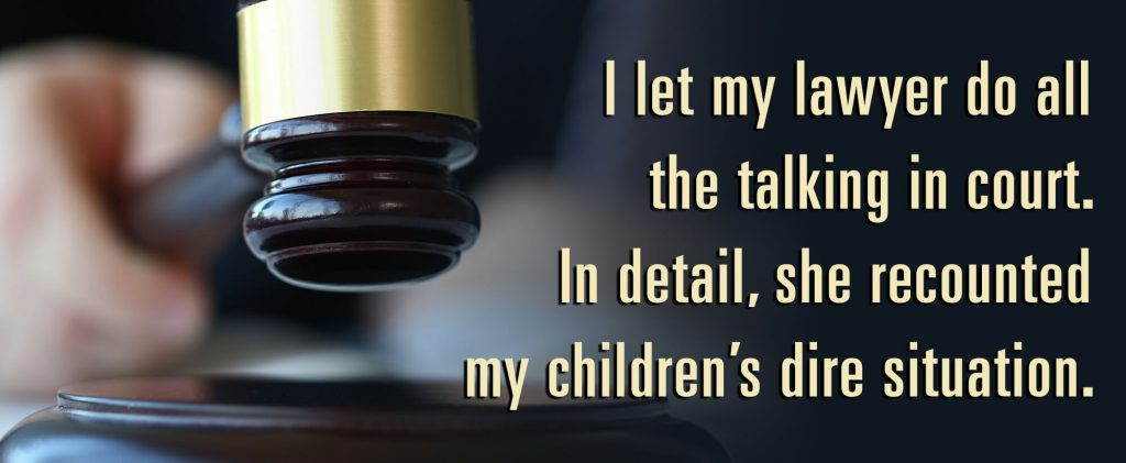 I let my lawyer do all the talking in court. In detail, she recounted my children's dire situation.