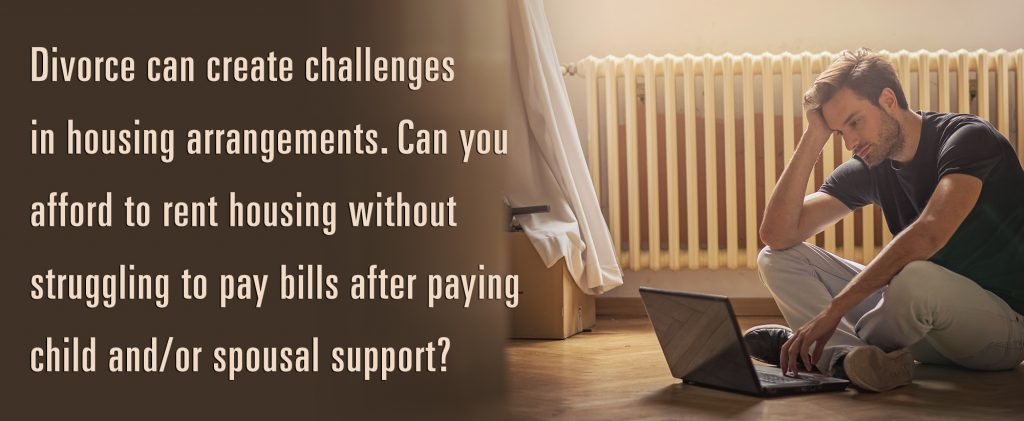 Divorce can created challenges in housing arrangements. Can you afford to rent housing without struggling to pay bills after paying child and/or spousal support?