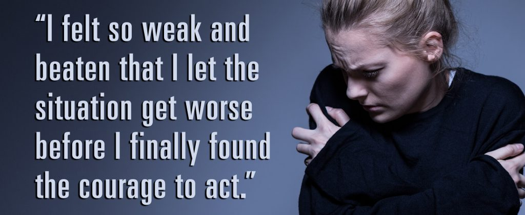 I felt so weak and beaten that I let the situation get worse before I finally found the courage to act.