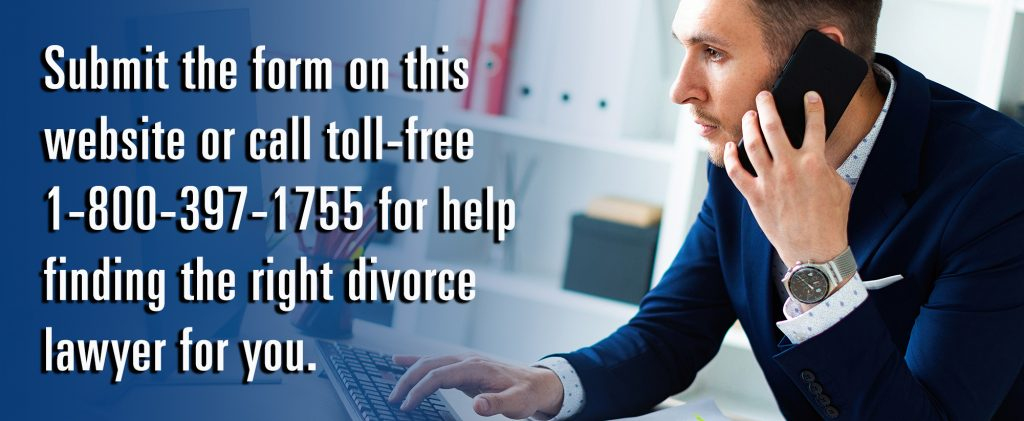 Submit the form on this website or call toll-free 1-800-397-1755 for help finding the right divorce lawyer for you.