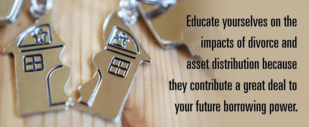 Educate yourselves on the impacts of divorce and asset distribution because they contribute a great deal to your future borrowing power.