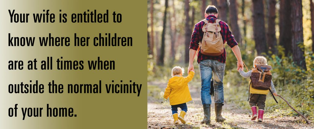 Your wife is entitled to know where her children are at all times when outside the normal vicinity of your home.