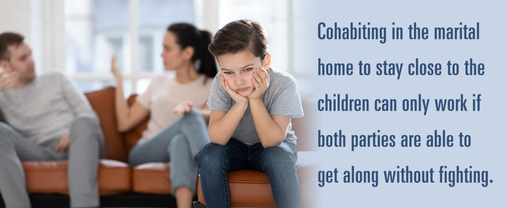 Cohabiting in the marital home to stay close to the children can only work if both parties are able to get along without fighting.