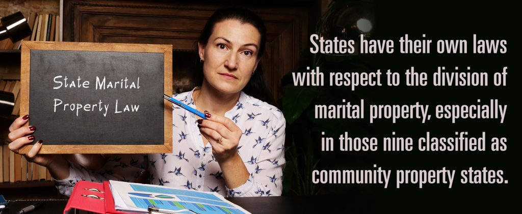 States have their own laws with respect to the division of marital property, especially in those nine classified as community property states.