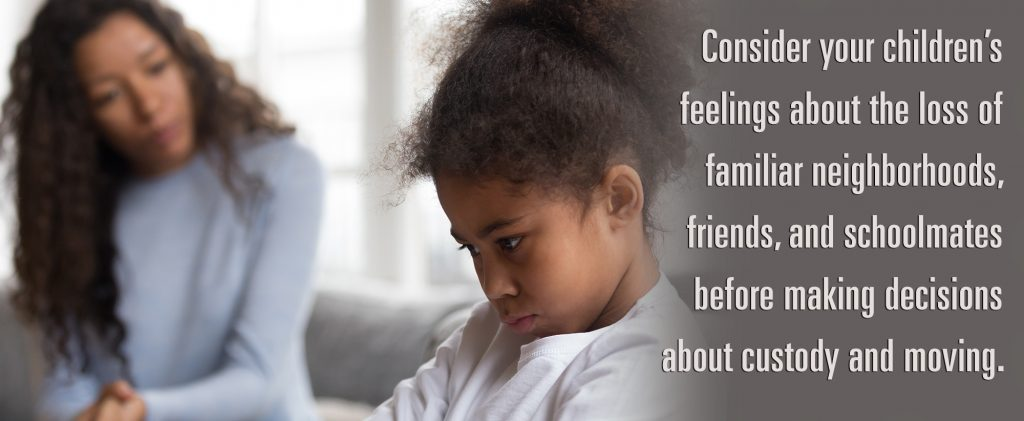 Consider your children's feelings about the loss of familiar neighborhoods, friends, and schoolmates before making decisions about custody and moving.