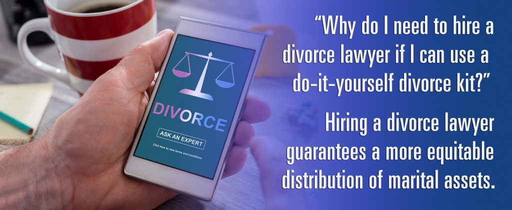 """""""Why do I need to hire a divorce lawyer if I can use a do-it-yourself kit?"""" Hiring a divorce lawyer guarantees a more equitable distribution of marital assets."""