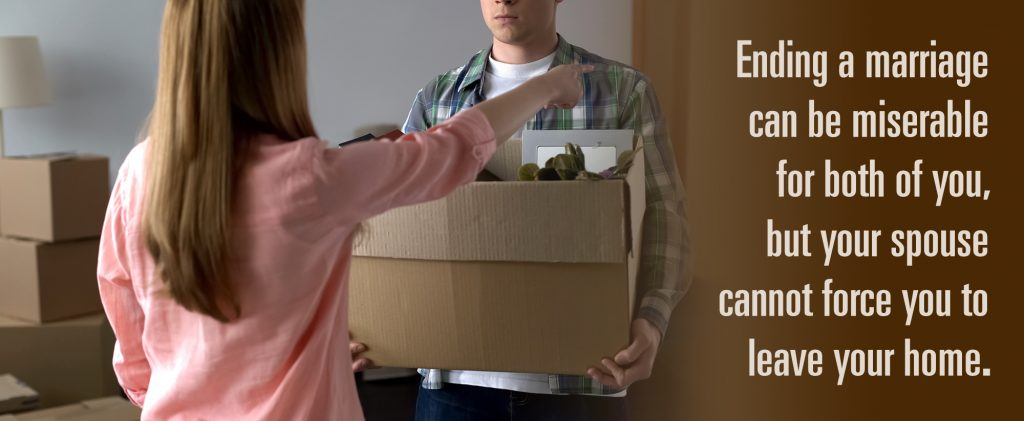 Ending a marriage can be miserable for both of you, but your spouse cannot force you to leave your home.