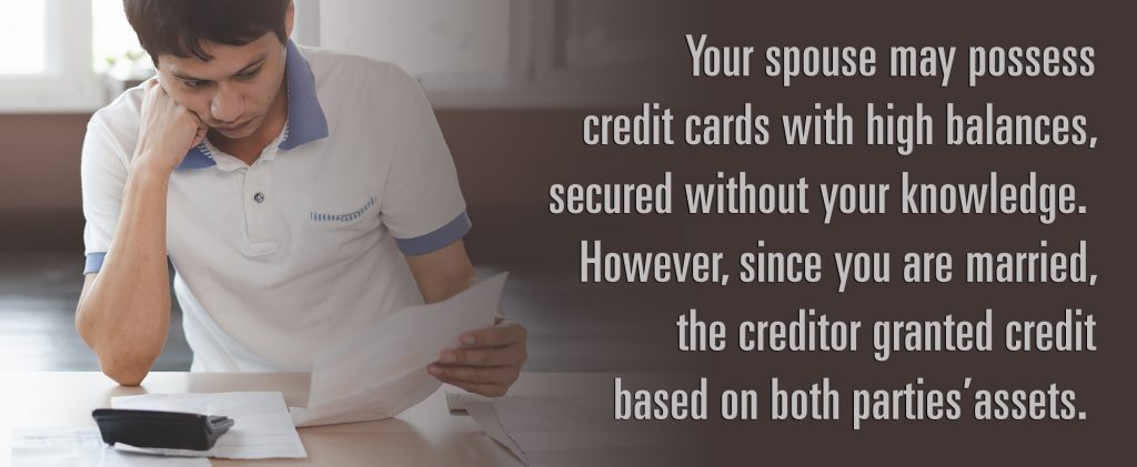 Your spouse may possess credit cards with high balances, secured without your knowledge. However, since you are married, the creditor granted credit based on both parties assets.